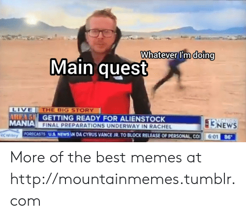 Getting Ready: Whatever I'm doing  Main quest  LIVE  AREA 5 GETTING READY FOR ALIENSTOCK  MANIA FINAL PREPARATIONS UNDERWAY IN RACHEL  THE BIG STORY  3NEWS  6:01 86  FORECASTS U.S. NEWS N DA CYRUS VANCE JR. TO BLOCK RELEASE OF PERSONAL CO  RCWilley More of the best memes at http://mountainmemes.tumblr.com
