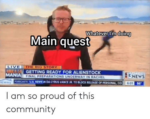 Getting Ready: Whatever I'm doing  Main quest  LIVE  AREA 5 GETTING READY FOR ALIENSTOCK  MANIA FINAL PREPARATIONS UNDERWAY IN RACHEL  THE BIG STORY  NEWS  6:01 86  FORECASTS U.S. NEWS AN DA CYRUS VANCE JR. TO BLOCK RELEASE OF PERSONAL CO  RCWilley I am so proud of this community