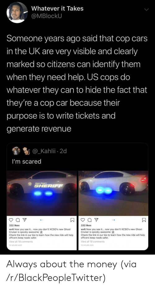 revenue: Whatever it Takes  @MBlockU  Someone years ago said that cop cars  in the UK are very visible and clearly  marked so citizens can identify them  when they need help. US cops do  whatever they can to hide the fact that  they're a cop car because their  purpose is to write tickets and  generate revenue  @_Kahlii 2d  I'm scared  KNOX COUNTY  SHERIFF  332 likes  332 likes  wvlt Now you see it... now you don't! KCSO's new Ghost  Cruiser is spooky awesome  Check the link in our bio to learn how the new ride will help  officers keep roads safer.  wvlt Now you see it.. now you don't! KCSO's new Ghost  Cruiser is spooky awesome  Check the link in our bio to learn how the new ride will help  officers keep roads safer  View all 19 comments  View all 19 comments  13 HOURS AGO  13 HOURS AGo  К Always about the money (via /r/BlackPeopleTwitter)