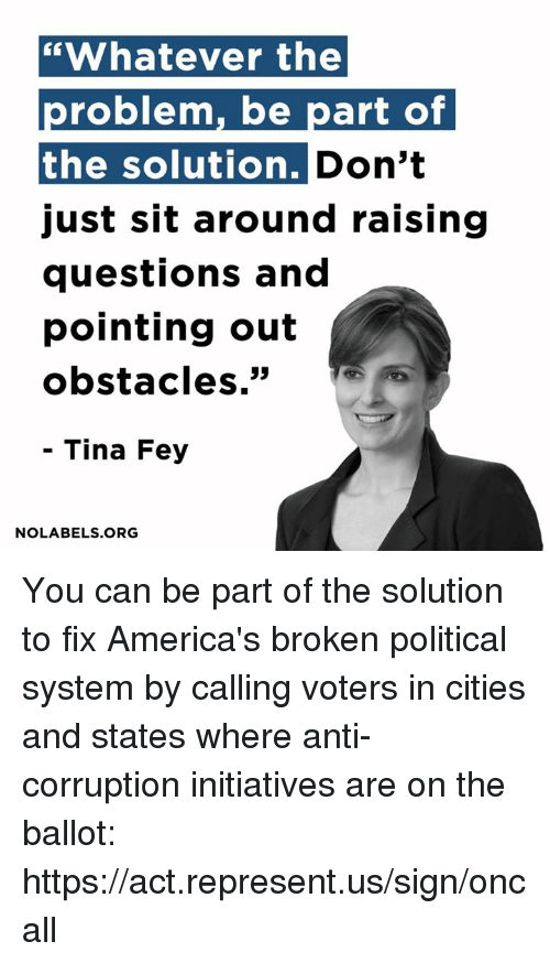 "America, Memes, and Citi: ""Whatever the  problem, be part of  the solution. Don't  Just sit around raising  questions and  pointing out  obstacles  Tina Fey  NO LABELS ORG You can be part of the solution to fix America's broken political system by calling voters in cities and states where anti-corruption initiatives are on the ballot: https://act.represent.us/sign/oncall"
