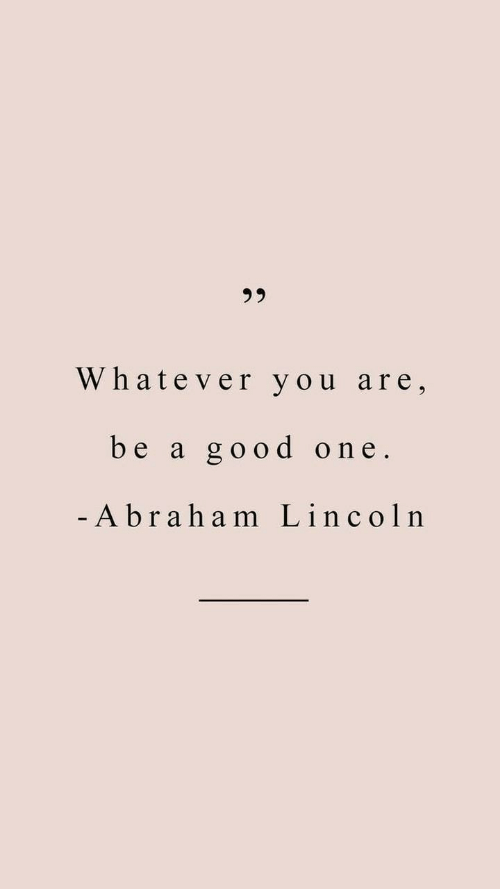 Good, Lincoln, and One: Whatever you are,  be a good one  - A braham Lincoln
