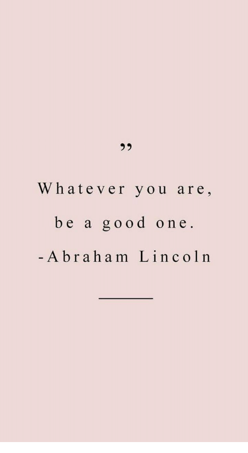 Abraham Lincoln: Whatever you are,  be a good one  Abraham Lincoln