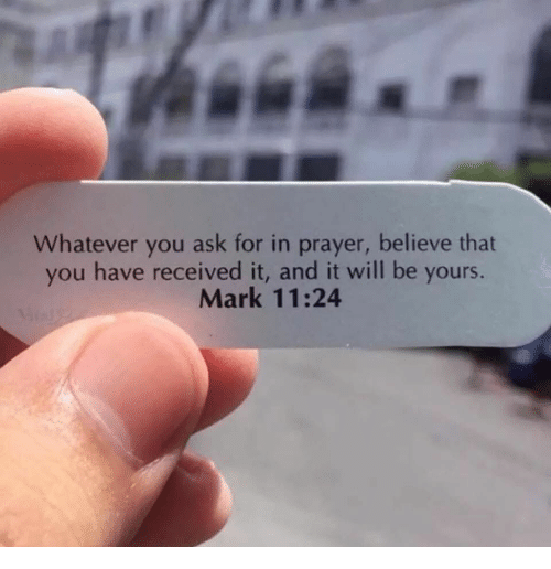 Prayer, Ask, and Believe: Whatever you ask for in prayer, believe that  you have received it, and it will be yours.  Mark 11:24