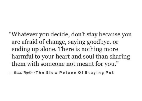 "Being Alone, Heart, and Change: ""Whatever you decide, don't stay because you  are afraid of change, saying goodbye, or  ending up alone. There is nothing more  harmful to your heart and soul than sharing  them with someone not meant for you.""  Beau Taplin The Slow Poison Of Staying Put"