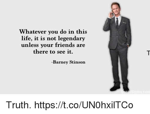 Barney, Friends, and Life: Whatever you do in this  life, it is not legendary  unless your friends are  there to see it.  Barney Stinson Truth. https://t.co/UN0hxilTCo