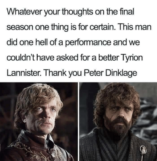 Game of Thrones, Thank You, and Peter Dinklage: Whatever your thoughts on the final  season one thing is for certain. This man  did one hell of a performance and we  couldn't have asked for a better Tyrion  Lannister. Thank you Peter Dinklage