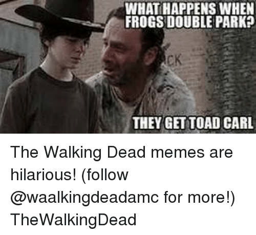 the walking dead memes: WHATHAPPENS WHEN  FROGS DOUBLE PARK  THEY GET TOAD CARL The Walking Dead memes are hilarious! (follow @waalkingdeadamc for more!) TheWalkingDead