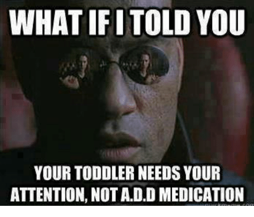 Memes, 🤖, and Add: WHATIFITOLD YOU  YOUR TODDLER NEEDS YOUR  ATTENTION, NOT ADD MEDICATION