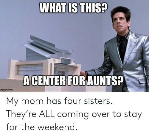 The Weekend, Advice Animals, and Mom: WHATIS THIS  A CENTER FOR AUNTS? My mom has four sisters. They're ALL coming over to stay for the weekend.