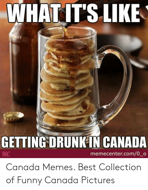Funny Canada: WHATIT'S LIKE  GETTING DRUNKIN CANADA  MC  memecenter.com/0_o Canada Memes. Best Collection of Funny Canada Pictures