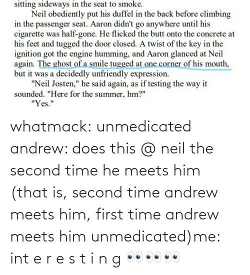 first: whatmack:  unmedicated andrew: does this @ neil the second time he meets him (that is, second time andrew meets him, first time andrew meets him unmedicated)me: int e r e s t i n g 👀👀👀