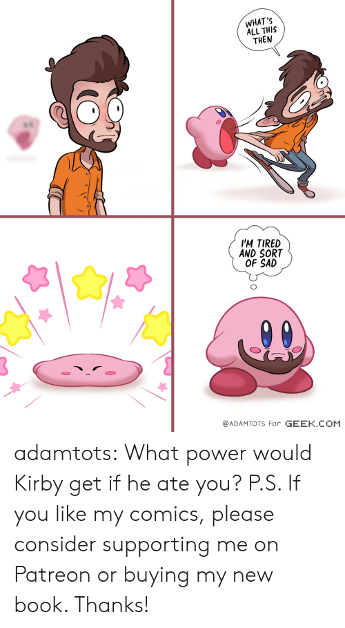 Tumblr, Blog, and Book: WHAT'S  ALL THIS  THEN  es  IM TIRED  AND SORT  OF SAD  @ADAMTOTS for GEEK.COM adamtots: What power would Kirby get if he ate you? P.S. If you like my comics, please consider supporting me on Patreon or buying my new book. Thanks!