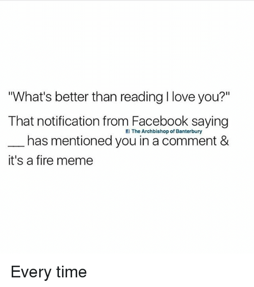 """Facebook, Fire, and Love: """"What's better than reading I love you?""""  That notification from Facebook saying  The Archbishop of Banterbury  has mentioned you in a comment &  it's a fire meme Every time"""