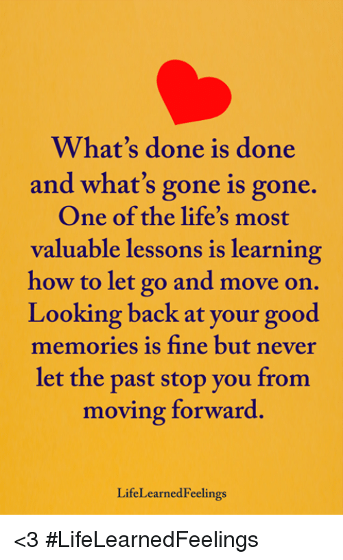 Memes, Good, and How To: Whats done is done  and what's gone is gone.  One of the life's most  valuable lessons is learning  how to let go and move on.  Looking back at your good  memories is fine but never  let the past stop you from  moving forward.  LifeLearnedFeelings <3 #LifeLearnedFeelings