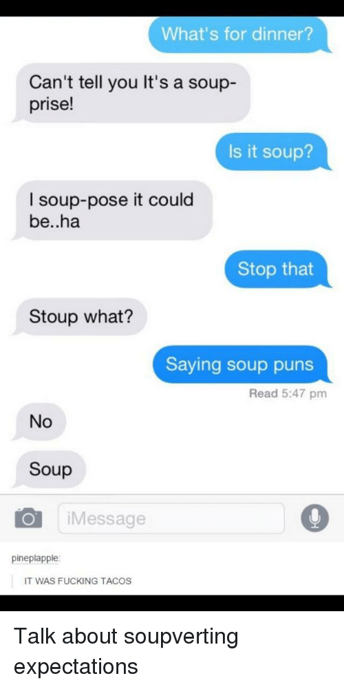 Stop That: What's for dinner?  Can't tell you It's a soup-  prise!  Is it soup?  I soup-pose it could  be..ha  Stop that  Stoup what?  Saying soup puns  Read 5:47 pm  No  Soup  iMessage  pineplapple  IT WAS FUCKING TACOS Talk about soupverting expectations