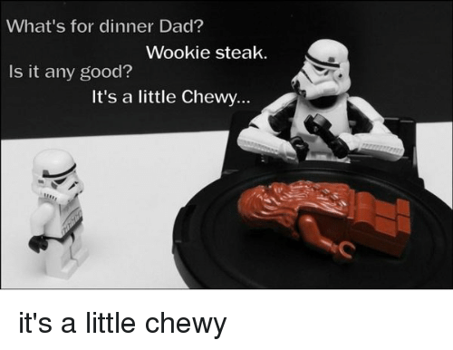 Memes, 🤖, and Chewy: What's for dinner Dad?  Wookie steak.  Is it any good?  It's a little Chewy... it's a little chewy