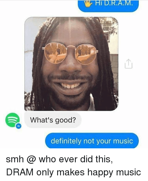 dram: What's good?  definitely not your music smh @ who ever did this, DRAM only makes happy music