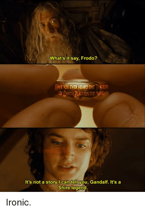 Gandalf, Ironic, and Legend: What's it say, Frodo?  HAVE YOU EVER HEARD THE İRAGEDY  OF DARTH PLAGUEIS THE WISE  It's not a story I can tell you, Gandalf. It's a  Shire legend.  0 Ironic.