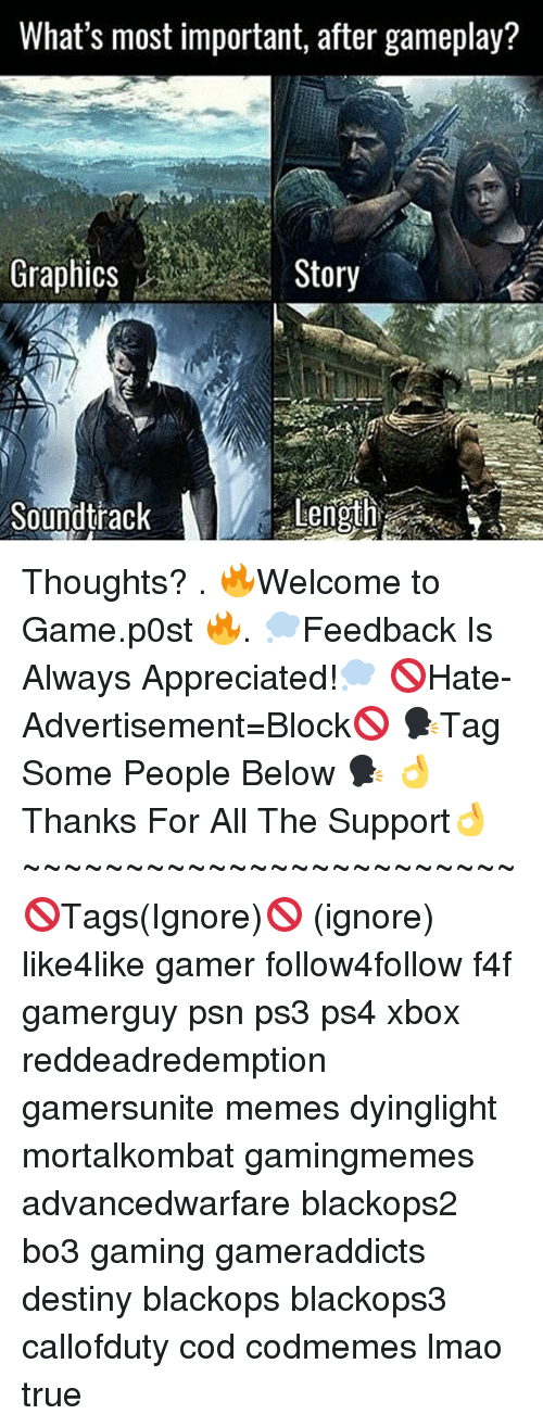 psn: What's most important, after gameplay?  GraphicsStory  Soundtrack  Length Thoughts? . 🔥Welcome to Game.p0st 🔥. 💭Feedback Is Always Appreciated!💭 🚫Hate-Advertisement=Block🚫 🗣Tag Some People Below 🗣 👌Thanks For All The Support👌 ~~~~~~~~~~~~~~~~~~~~~~~~ 🚫Tags(Ignore)🚫 (ignore) like4like gamer follow4follow f4f gamerguy psn ps3 ps4 xbox reddeadredemption gamersunite memes dyinglight mortalkombat gamingmemes advancedwarfare blackops2 bo3 gaming gameraddicts destiny blackops blackops3 callofduty cod codmemes lmao true