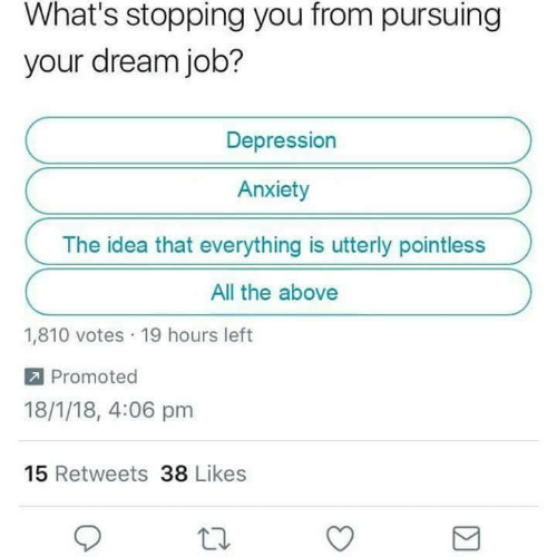 stopping: What's stopping you from pursuing  your dream job?  Depression  Anxiety  The idea that everything is utterly pointless  All the above  1,810 votes 19 hours left  Promoted  18/1/18, 4:06 pm  15 Retweets 38 Likes