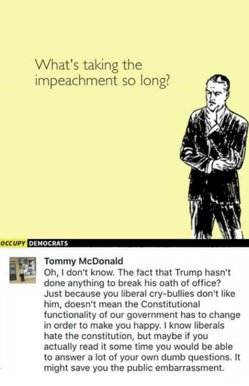 tommys: What's taking the  impeachment so long?  occupy DEMOCRATS  Tommy McDonald  Oh, I don't know. The fact that Trump hasn't  done anything to break his oath of office?  Just because you liberal cry-bullies don't like  him, doesn't mean the Constitutional  functionality of our government has to change  in order to make you happy. know liberals  hate the constitution, but maybe if you  actually read it some time you would be able  to answer a lot of your own dumb questions.  might save you the public embarrassment.