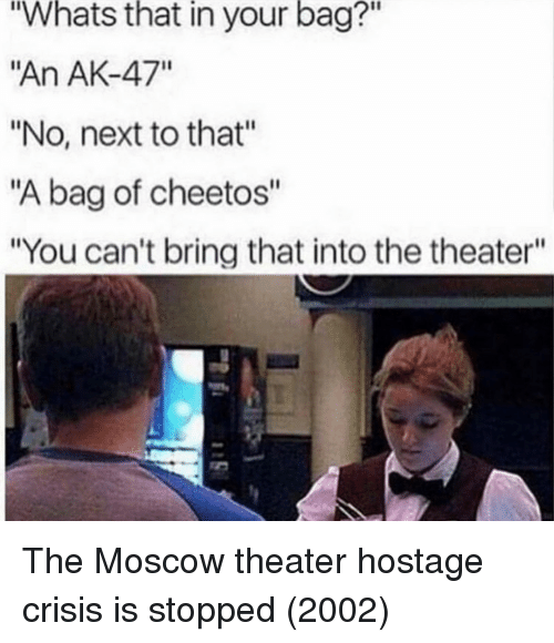 "Cheetos, Ak-47, and Next: Whats  that  in  your  bag?""  ""An AK-47""  ""No, next to that""  ""A bag of cheetos""  ""You can't bring that into the theater""  2 The Moscow theater hostage crisis is stopped (2002)"