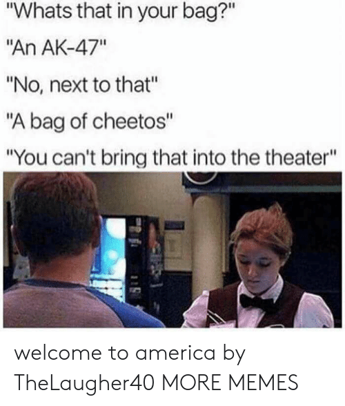 "America, Cheetos, and Dank: ""Whats that in your bag?""  ""An AK-47""  ""No, next to that""  ""A bag of cheetos""  ""You can't bring that into the theater"" welcome to america by TheLaugher40 MORE MEMES"