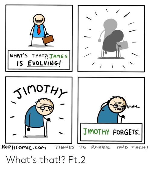 Zach: WHAT'S THAT?!JAMES  IS EVOLVING  inoTHY  UHHH...  JIMOTHY FORGETS.  RAPHCOMIC.com  AND ZACH!  THANKS TO ROBBIE What's that!? Pt.2