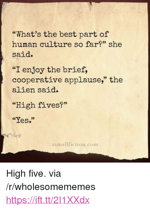 """Alien, Best, and Applause: """"What's the best part of  human culture so far?"""" she  said.  """"I enjoy the brief,  cooperative applause,"""" the  alien said.  """"High fives?""""  """"Yes.""""  asmallfiction.com <p>High five. via /r/wholesomememes <a href=""""https://ift.tt/2I1XXdx"""">https://ift.tt/2I1XXdx</a></p>"""