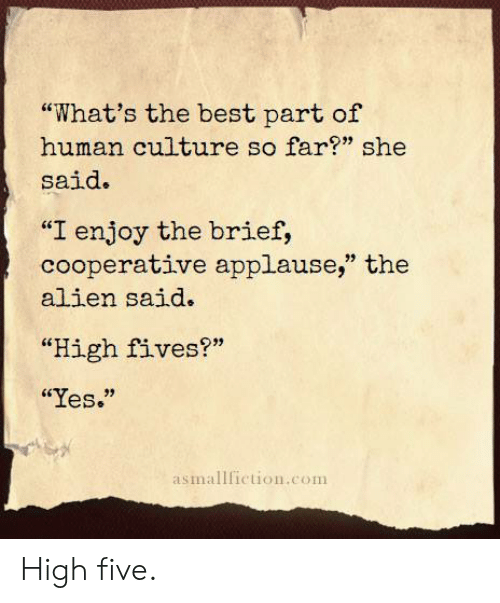 """Alien, Best, and Applause: """"What's the best part of  human culture so far?"""" she  said.  """"I enjoy the brief,  cooperative applause,"""" the  alien said.  """"High fives?""""  """"Yes.""""  asmallfiction.com High five."""
