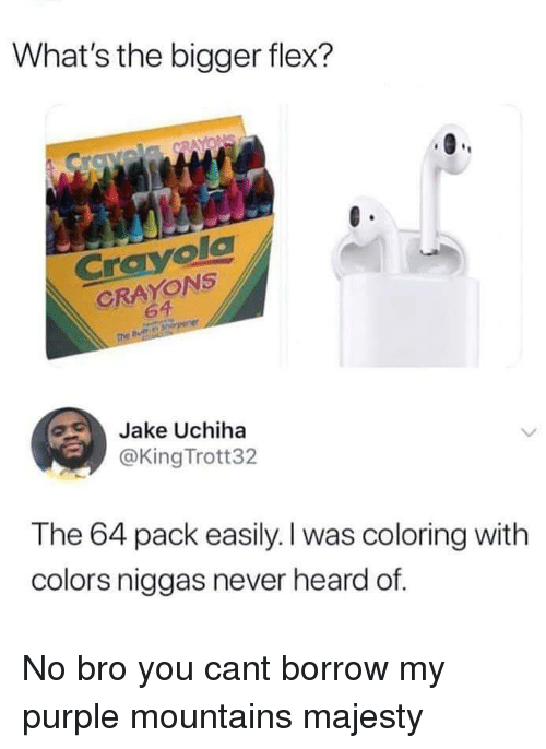 Flexing, Purple, and Never: What's the bigger flex?  CrayolC  CRAYONS  64  Jake Uchiha  @King Trott32  The 64 pack easily. I was coloring with  colors niggas never heard of. No bro you cant borrow my purple mountains majesty
