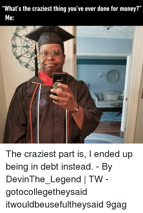 """9gag, Memes, and Money: """"What's the craziest thing you've ever done for money?""""  e. The craziest part is, I ended up being in debt instead.⠀ -⠀ By DevinThe_Legend 