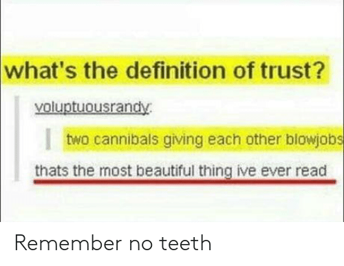 Beautiful, Definition, and Definition Of: what's the definition of trust?  yoluptuousrandy  I  two cannibals giving each other blowjobs  thats the most beautiful thing ive ever read Remember no teeth
