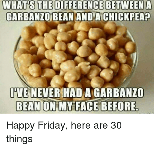 happy friday: WHAT'S THE DIFFERENCE BETWEEN A  GARBANZO BEAN AND A CHICKPEA?  IVE NEVER HAD A GARBANZO  BEAN ON MY FACE BEFORE Happy Friday, here are 30 things