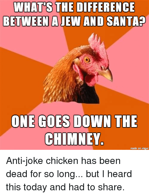 joke chicken: WHATS THE DIFFERENCE  BETWEEN A JEW AND SANTA  ONE GOES DOWN THE  CHIMNEY.  made on imgur
