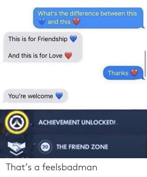 Between: What's the difference between this  and this  This is for Friendship  And this is for Love  Thanks  You're welcome  ACHIEVEMENT UNLOCKED! .  20  THE FRIEND ZONE That's a feelsbadman