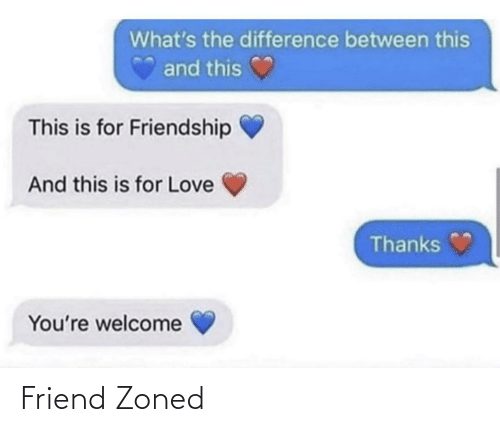 Between: What's the difference between this  and this  This is for Friendship  And this is for Love  Thanks  You're welcome Friend Zoned