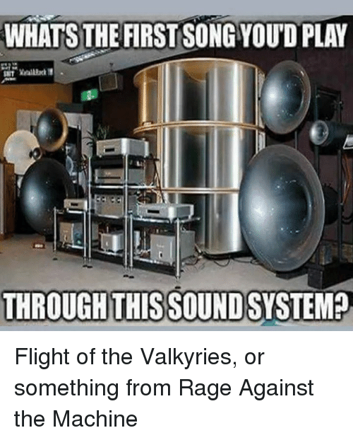 rage against the machine: WHATS THE FIRST SONG YOUD PLAY  THROUGH THISSOUND SYSTEM? Flight of the Valkyries, or something from Rage Against the Machine