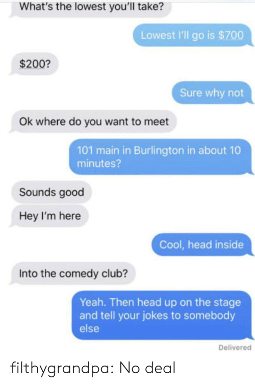 Club, Head, and Tumblr: What's the lowest you'll take?  Lowest I'll go is $700  $200?  Sure why not  Ok where do you want to meet  101 main in Burlington in about 10  minutes?  Sounds good  Hey I'm here  Cool, head inside  Into the comedy club?  Yeah. Then head up on the stage  and tell your jokes to somebody  else  Delivered filthygrandpa:  No deal