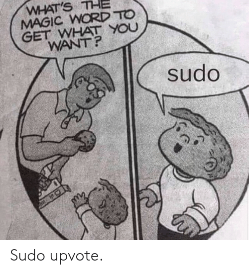 Magic, Word, and Word To: WHAT'S THE  MAGIC WORD TO  GET WHAT YOU  WANT?  sudo Sudo upvote.