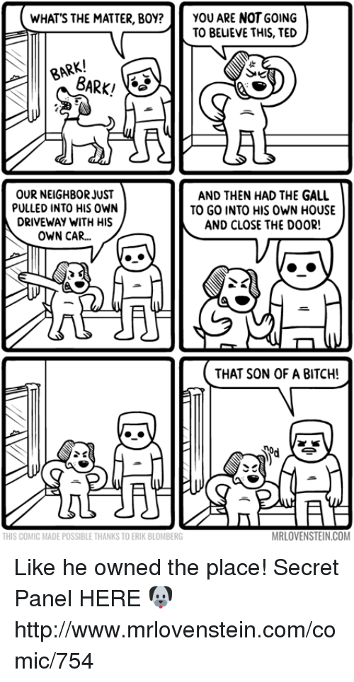 Galle: WHAT'S THE MATTER, BOY? YOU ARE NOT GOING  TO BELIEVE THIS, TED  BARK/  OUR NEIGHBOR JUST  AND THEN HAD THE GALL  PULLED INTO HIS OWN  TO GO INTO HIS OWN HOUSE  DRIVEWAY WITH HIS  AND CLOSE THE DOOR!  OWN CAR...  THAT SON OF A BITCH!  MRLOVENSTEIN.COM  THIS COMIC MADE POSSIBLE THANKSTOERIK BLOMBERG Like he owned the place!  Secret Panel HERE 🐶 http://www.mrlovenstein.com/comic/754