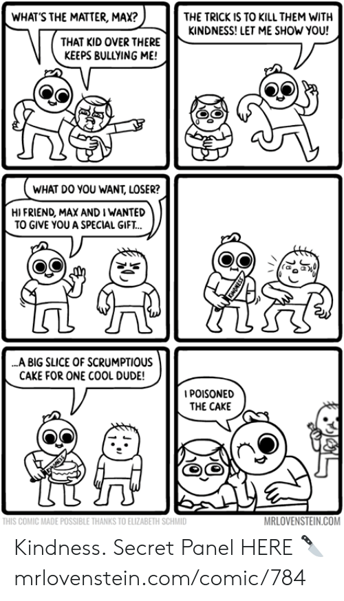 Kindness: WHAT'S THE MATTER, MAX?  THE TRICK IS TO KILL THEM WITH  KINDNESS! LET ME SHOW YOU!  THAT KID OVER THERE  KEEPS BULLYING ME!  WHAT DO YOU WANT, LOSER?  HI FRIEND, MAX AND I WANTED  TO GIVE YOU A SPECIAL GIFT..  ..A BIG SLICE OF SCRUMPTIOUS  CAKE FOR ONE COOL DUDE!  IPOISONED  THE CAKE  MRLOVENSTEIN.COM  THIS COMIC MADE POSSIBLE THANKS TO ELIZABETH SCHMID Kindness.  Secret Panel HERE 🔪 mrlovenstein.com/comic/784