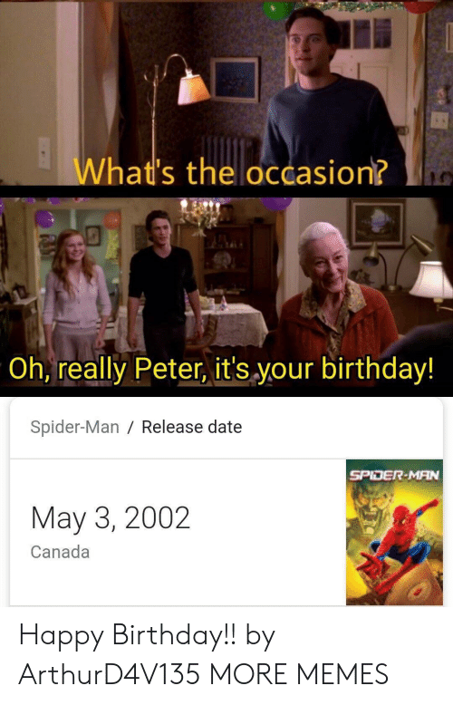 Birthday, Dank, and Memes: What's the occasion?  Oh, really Peter, it's your birthday!  Spider-Man / Release date  SPIDER-MAN  May 3, 2002  Canada Happy Birthday!! by ArthurD4V135 MORE MEMES
