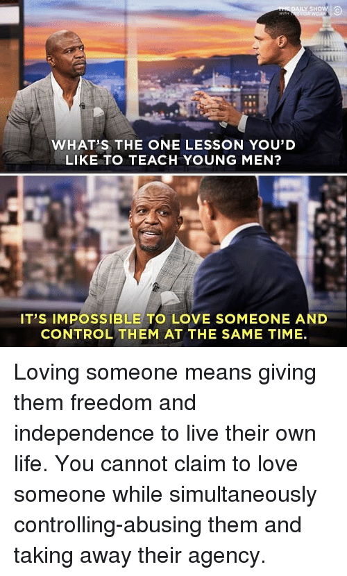 Loving Someone Means: WHAT'S THE ONE LESSON YOU'D  LIKE TO TEACH YOUNG MEN?  IT'S IMPOSSIBLE TO LOVE SOMEONE AND  CONTROL THEM AT THE SAME TIME Loving someone means giving them freedom and independence to live their own life. You cannot claim to love someone while simultaneously controlling-abusing them and taking away their agency.