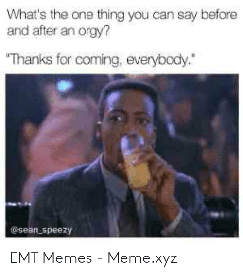 """Emt Memes: What's the one thing you can say before  and after an orgy?  Thanks for coming, everybody.""""  @sean speezy EMT Memes - Meme.xyz"""