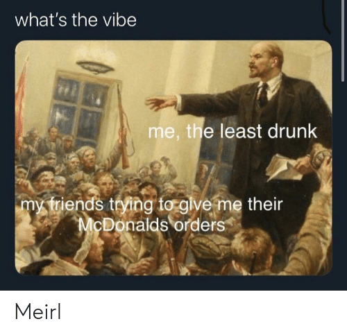 Drunk, McDonalds, and The Vibe: what's the vibe  me, the least drunk  my triends trying to glve me their  McDonalds orders Meirl
