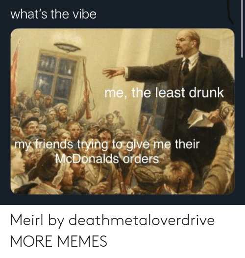 Dank, Drunk, and McDonalds: what's the vibe  me, the least drunk  my triends trying to glve me their  McDonalds orders Meirl by deathmetaloverdrive MORE MEMES
