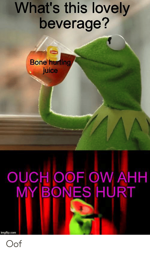 Bones, Juice, and Com: What's this lovely  beverage?  Bone hurting  juice  OUCH OOF OW AHH  MY BONES HURT  imgflip.com Oof