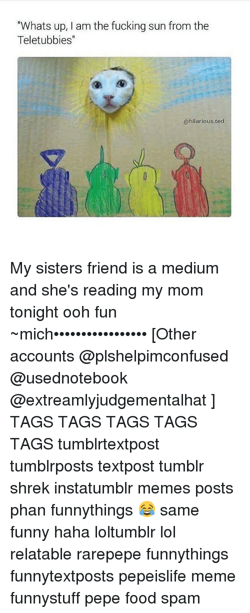"""Food, Memes, and Shrek: """"Whats up, am the fucking sun from the  Teletubbies  @hilarious. ted My sisters friend is a medium and she's reading my mom tonight ooh fun ~mich••••••••••••••••• [Other accounts @plshelpimconfused @usednotebook @extreamlyjudgementalhat ] TAGS TAGS TAGS TAGS TAGS tumblrtextpost tumblrposts textpost tumblr shrek instatumblr memes posts phan funnythings 😂 same funny haha loltumblr lol relatable rarepepe funnythings funnytextposts pepeislife meme funnystuff pepe food spam"""