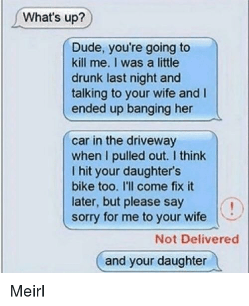 Drunk, Dude, and Sorry: What's up?  Dude, you're going to  kill me. I was a little  drunk last night and  talking to your wife and I  ended up banging her  car in the driveway  when I pulled out. I think  I hit your daughter's  bike too. I'll come fix it  later, but please say  sorry for me to your wife  Not Delivered  and your daughter Meirl